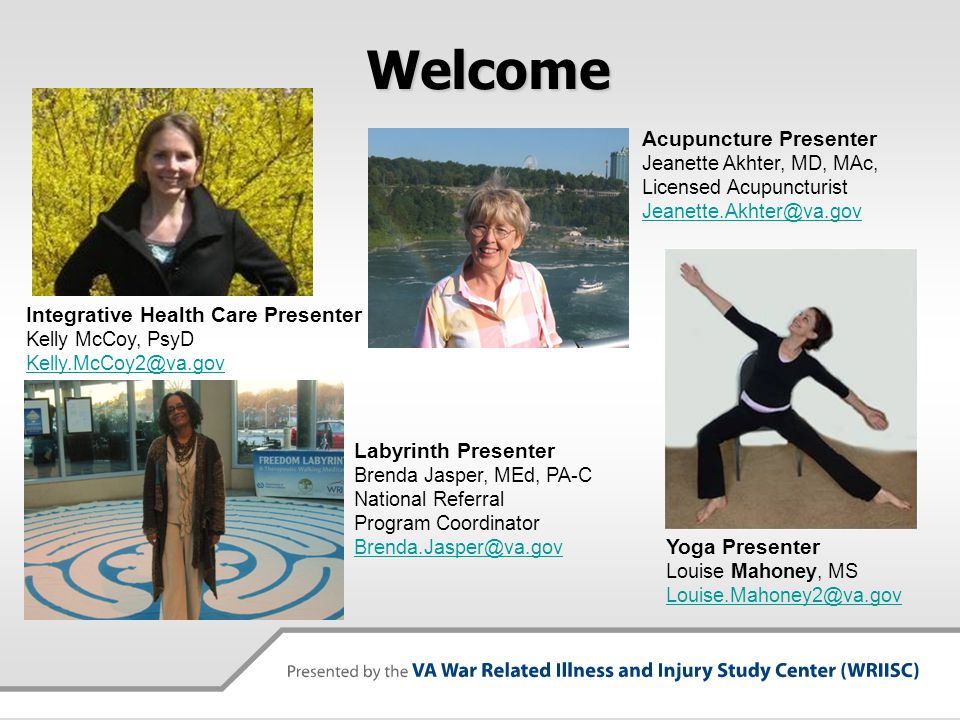 Welcome Acupuncture Presenter Jeanette Akhter, MD, MAc, Licensed Acupuncturist Jeanette.Akhter@va.gov Integrative Health Care Presenter Kelly McCoy, P