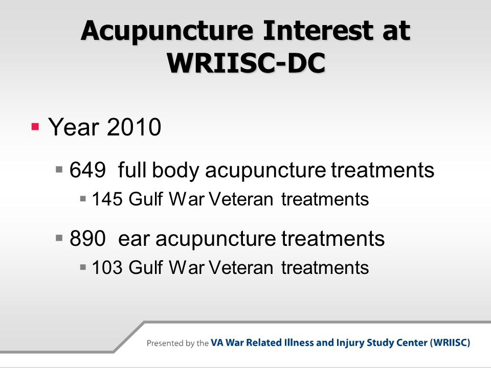 Acupuncture Interest at WRIISC-DC  Year 2010  649 full body acupuncture treatments  145 Gulf War Veteran treatments  890 ear acupuncture treatment