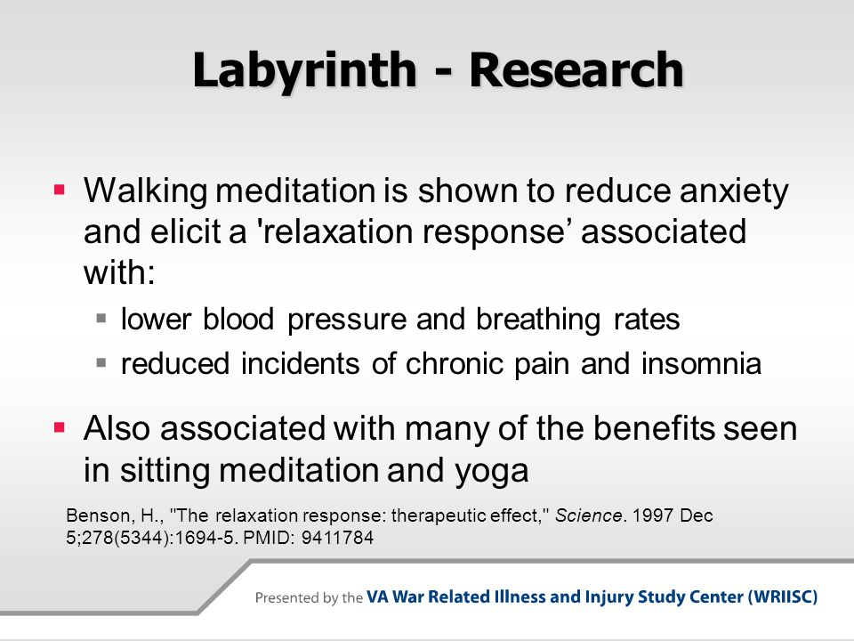 Labyrinth - Research  Walking meditation is shown to reduce anxiety and elicit a 'relaxation response' associated with:  lower blood pressure and br