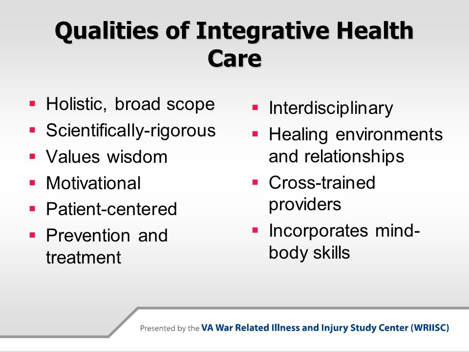 Qualities of Integrative Health Care  Holistic, broad scope  Scientifically-rigorous  Values wisdom  Motivational  Patient-centered  Prevention