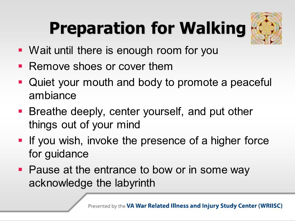 Preparation for Walking  Wait until there is enough room for you  Remove shoes or cover them  Quiet your mouth and body to promote a peaceful ambia