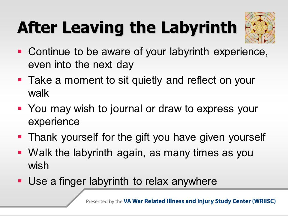 After Leaving the Labyrinth  Continue to be aware of your labyrinth experience, even into the next day  Take a moment to sit quietly and reflect on