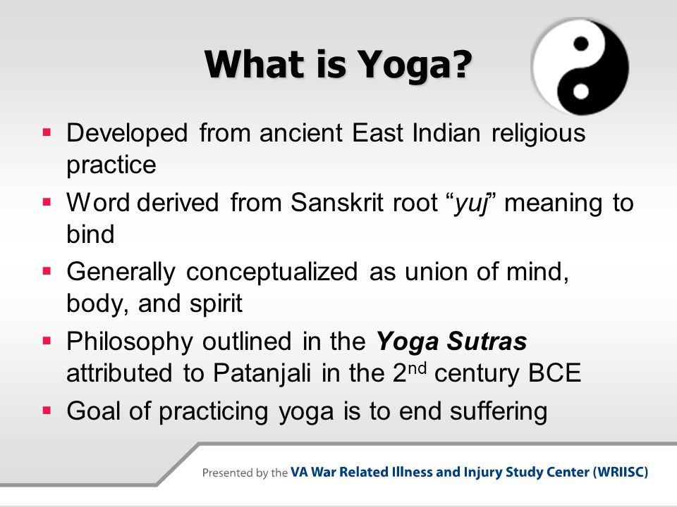 """What is Yoga?  Developed from ancient East Indian religious practice  Word derived from Sanskrit root """"yuj"""" meaning to bind  Generally conceptualiz"""