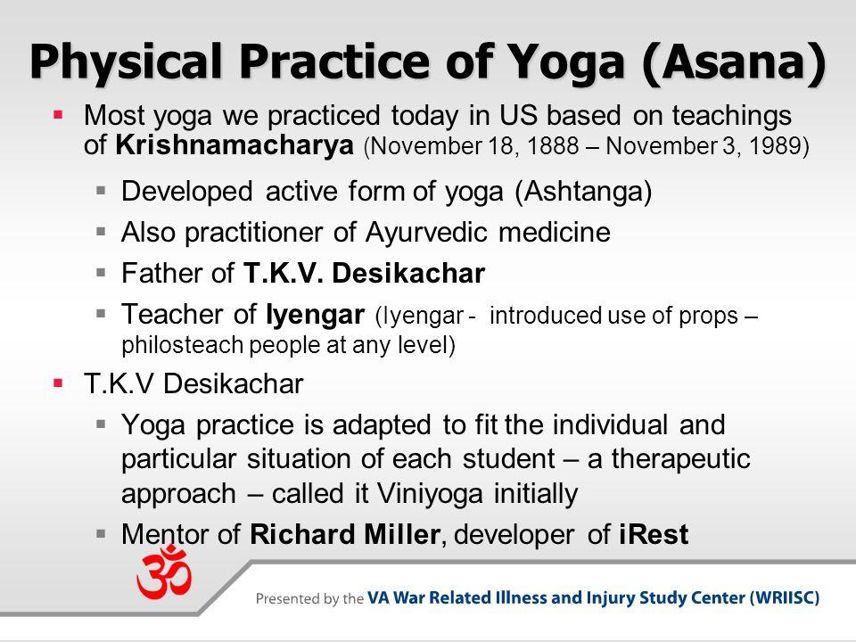 Physical Practice of Yoga (Asana)  Most yoga we practiced today in US based on teachings of Krishnamacharya (November 18, 1888 – November 3, 1989) 