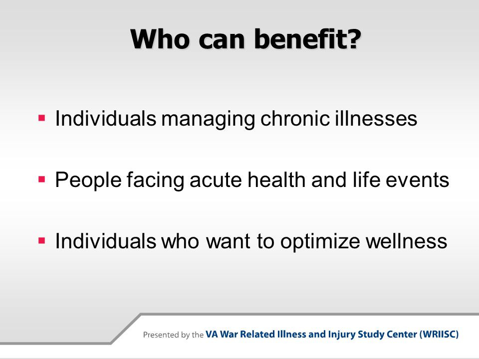Who can benefit?  Individuals managing chronic illnesses  People facing acute health and life events  Individuals who want to optimize wellness