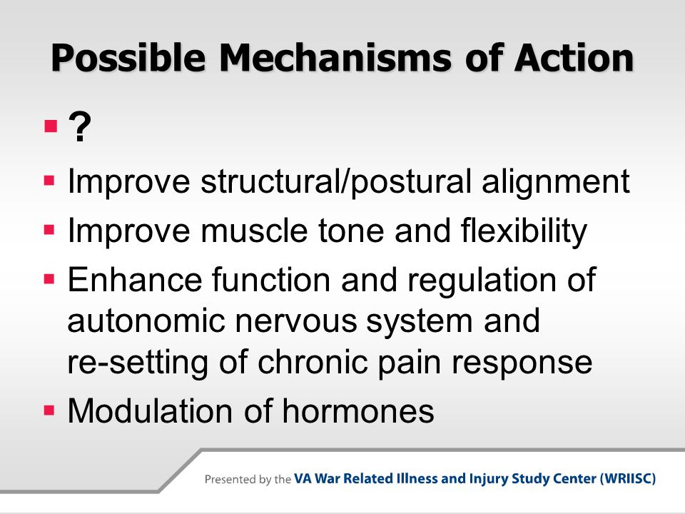 Possible Mechanisms of Action  ?  Improve structural/postural alignment  Improve muscle tone and flexibility  Enhance function and regulation of a