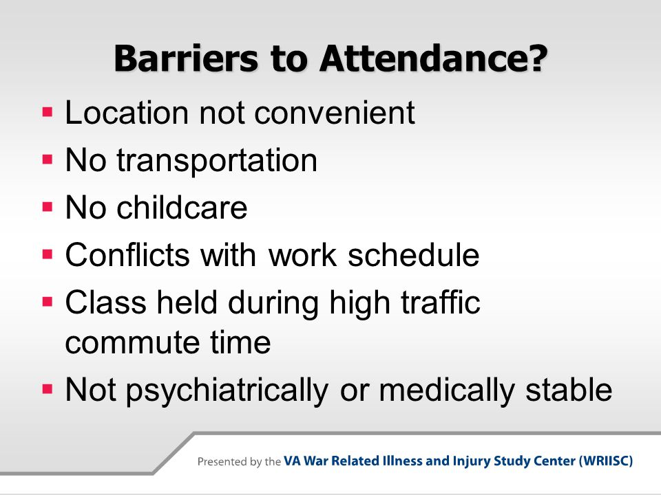 Barriers to Attendance?  Location not convenient  No transportation  No childcare  Conflicts with work schedule  Class held during high traffic c
