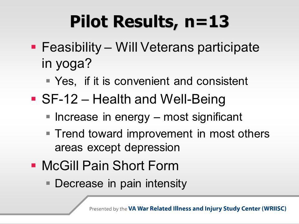 Pilot Results, n=13  Feasibility – Will Veterans participate in yoga?  Yes, if it is convenient and consistent  SF-12 – Health and Well-Being  Inc