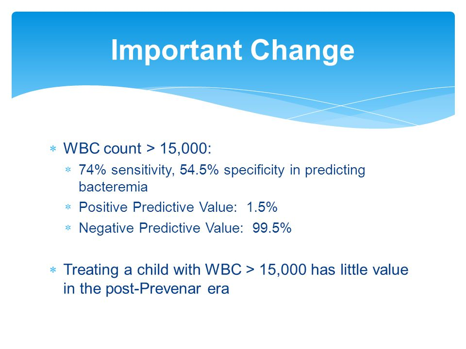 Important Change  WBC count > 15,000:  74% sensitivity, 54.5% specificity in predicting bacteremia  Positive Predictive Value: 1.5%  Negative Pred