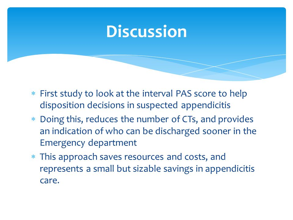  First study to look at the interval PAS score to help disposition decisions in suspected appendicitis  Doing this, reduces the number of CTs, and p
