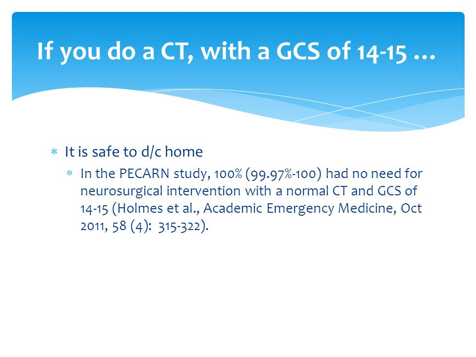  It is safe to d/c home  In the PECARN study, 100% (99.97%-100) had no need for neurosurgical intervention with a normal CT and GCS of 14-15 (Holmes
