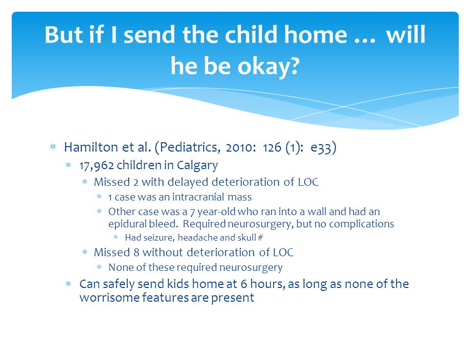 Hamilton et al. (Pediatrics, 2010: 126 (1): e33)  17,962 children in Calgary  Missed 2 with delayed deterioration of LOC  1 case was an intracran