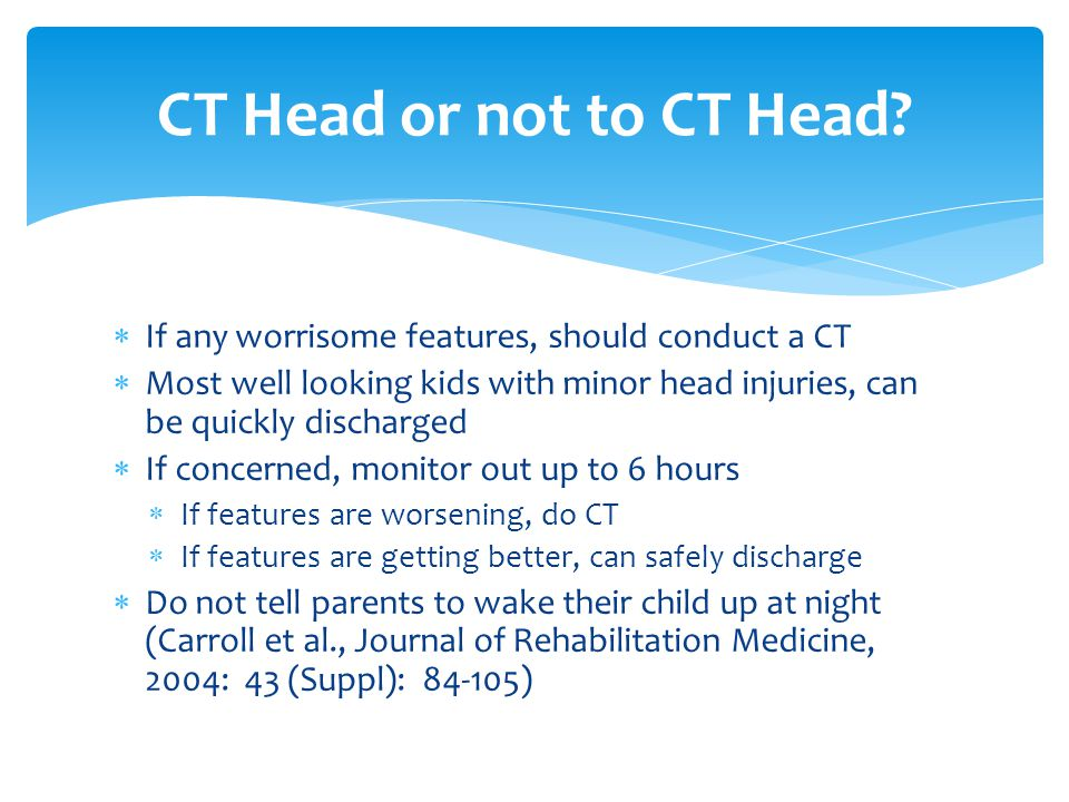  If any worrisome features, should conduct a CT  Most well looking kids with minor head injuries, can be quickly discharged  If concerned, monitor