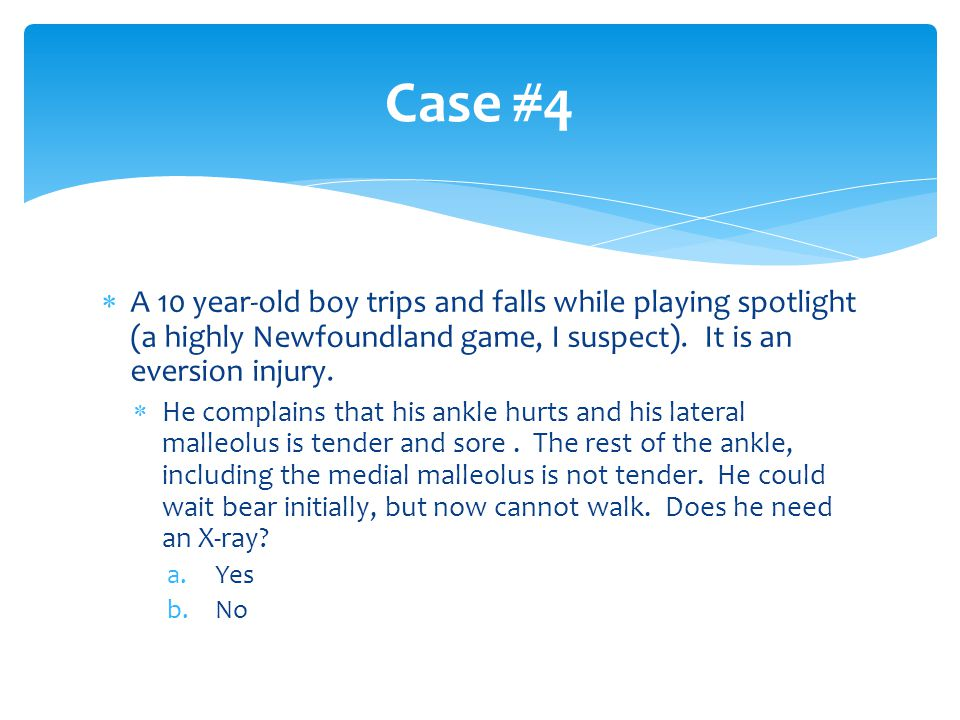  A 10 year-old boy trips and falls while playing spotlight (a highly Newfoundland game, I suspect). It is an eversion injury.  He complains that his