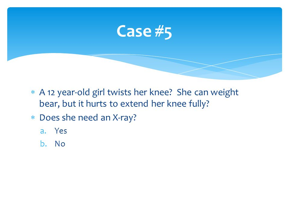  A 12 year-old girl twists her knee? She can weight bear, but it hurts to extend her knee fully?  Does she need an X-ray? a.Yes b.No Case #5