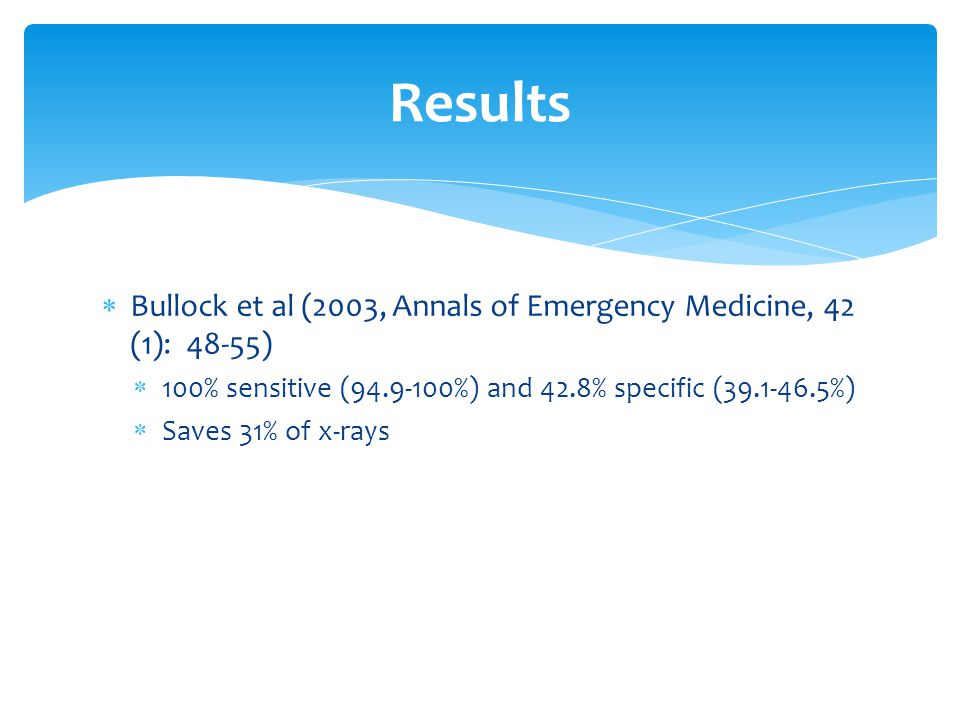 Bullock et al (2003, Annals of Emergency Medicine, 42 (1): 48-55)  100% sensitive (94.9-100%) and 42.8% specific (39.1-46.5%)  Saves 31% of x-rays