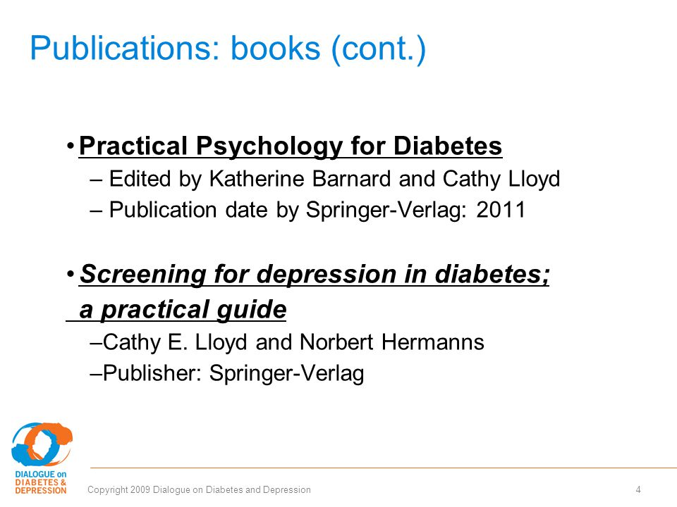 4Copyright 2009 Dialogue on Diabetes and Depression Publications: books (cont.) Practical Psychology for Diabetes – Edited by Katherine Barnard and Cathy Lloyd – Publication date by Springer-Verlag: 2011 Screening for depression in diabetes; a practical guide –Cathy E.