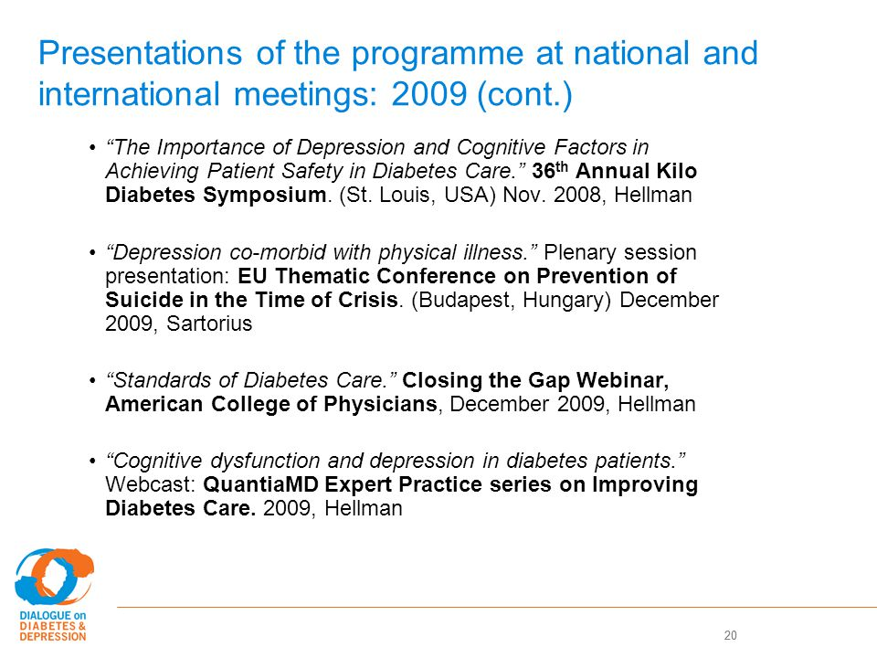 20 Presentations of the programme at national and international meetings: 2009 (cont.) The Importance of Depression and Cognitive Factors in Achieving Patient Safety in Diabetes Care. 36 th Annual Kilo Diabetes Symposium.