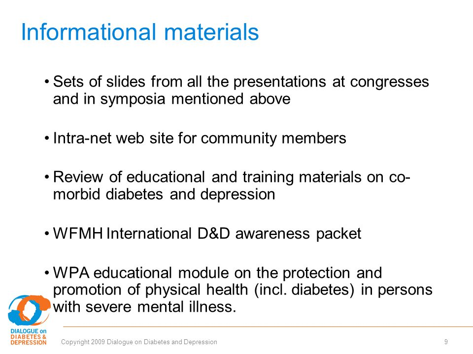 9Copyright 2009 Dialogue on Diabetes and Depression Informational materials Sets of slides from all the presentations at congresses and in symposia mentioned above Intra-net web site for community members Review of educational and training materials on co- morbid diabetes and depression WFMH International D&D awareness packet WPA educational module on the protection and promotion of physical health (incl.