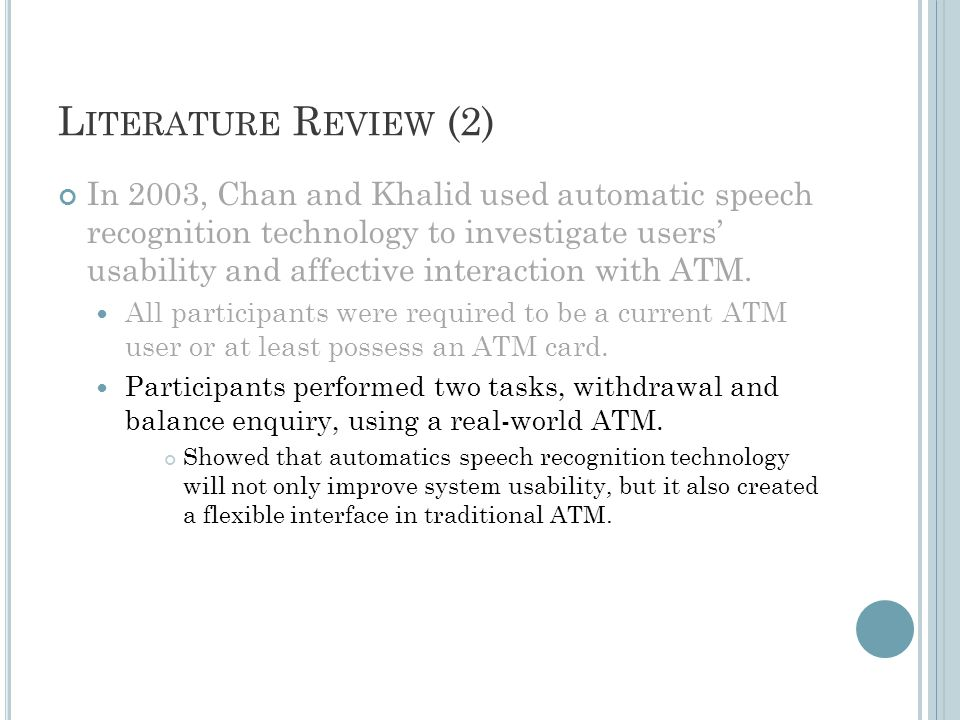 L ITERATURE R EVIEW (2) In 2003, Chan and Khalid used automatic speech recognition technology to investigate users' usability and affective interaction with ATM.