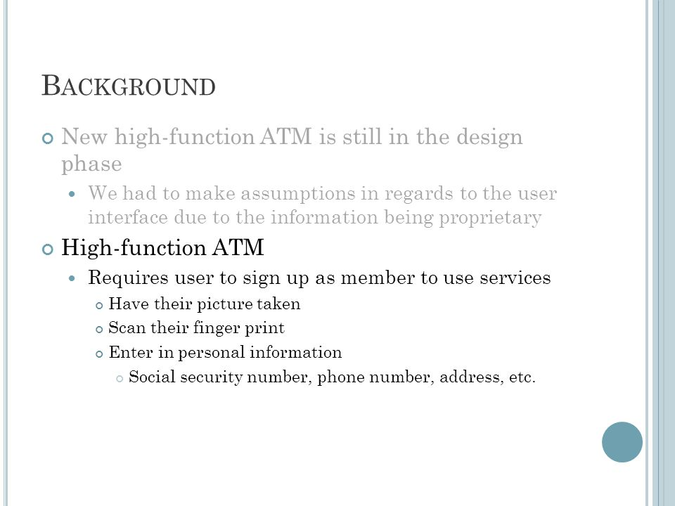 B ACKGROUND New high-function ATM is still in the design phase We had to make assumptions in regards to the user interface due to the information being proprietary High-function ATM Requires user to sign up as member to use services Have their picture taken Scan their finger print Enter in personal information Social security number, phone number, address, etc.