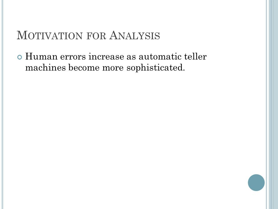 M OTIVATION FOR A NALYSIS Human errors increase as automatic teller machines become more sophisticated.