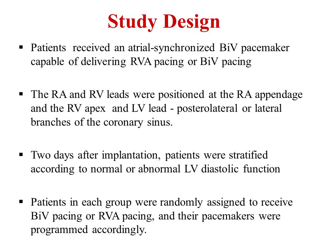 Study Design  Patients received an atrial-synchronized BiV pacemaker capable of delivering RVA pacing or BiV pacing  The RA and RV leads were positi