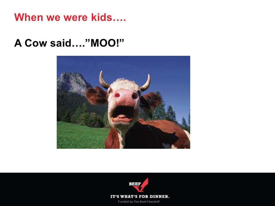 When we were kids…. A Cow said…. MOO!