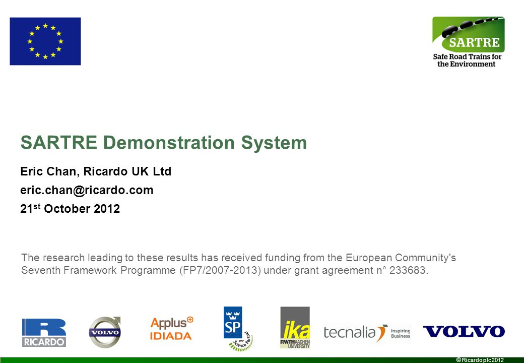 2 © Ricardo plc 2012 SARTRE Overview SARTRE objectives –Develop strategies and technologies for vehicle platoons Operating on public motorways / highways No changes to the road and roadside infrastructure –Develop a prototype platooning system Assess under real world scenarios –Evaluate the environmental, safety, congestion and convenience benefits –Illustrate new business models Benefits to lead vehicle operators and platoon subscribers Overall concept –Lead vehicle driven normally by a trained professional driver –Following vehicles have automated driving