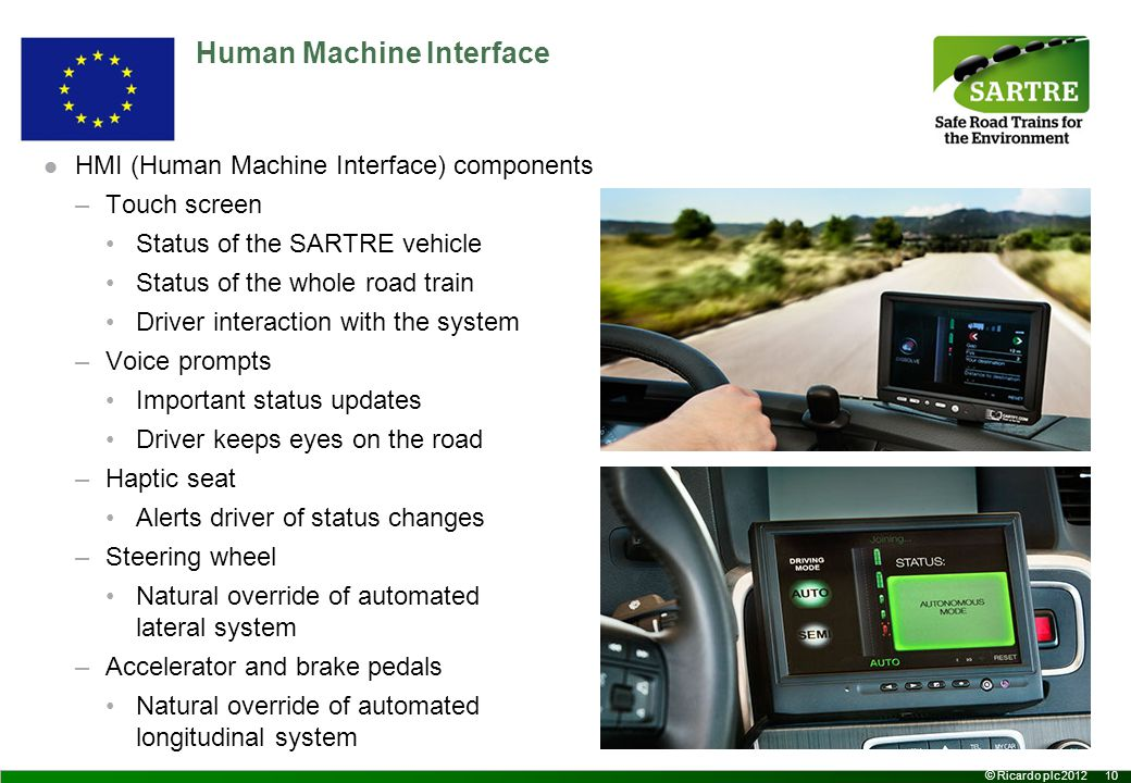 10 © Ricardo plc 2012 Human Machine Interface HMI (Human Machine Interface) components –Touch screen Status of the SARTRE vehicle Status of the whole road train Driver interaction with the system –Voice prompts Important status updates Driver keeps eyes on the road –Haptic seat Alerts driver of status changes –Steering wheel Natural override of automated lateral system –Accelerator and brake pedals Natural override of automated longitudinal system
