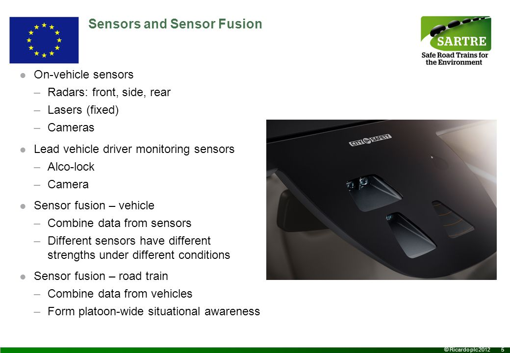5 © Ricardo plc 2012 Sensors and Sensor Fusion On-vehicle sensors –Radars: front, side, rear –Lasers (fixed) –Cameras Lead vehicle driver monitoring sensors –Alco-lock –Camera Sensor fusion – vehicle –Combine data from sensors –Different sensors have different strengths under different conditions Sensor fusion – road train –Combine data from vehicles –Form platoon-wide situational awareness
