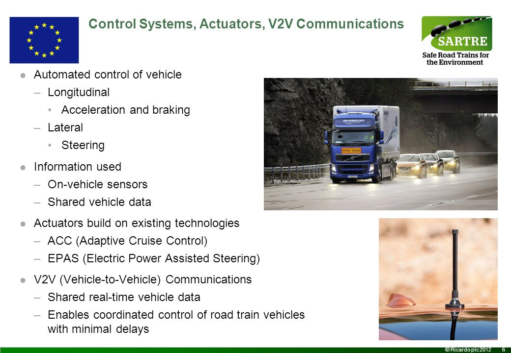 7 © Ricardo plc 2012 Longitudinal Control Longitudinal Control has two elements –Using data from the host vehicle sensors Control of the distance to the preceding vehicle –Using data from the other vehicles Coordinated control of all platoon vehicles Transmitted over V2V Driver can always override –Accelerator pedal –Brake pedal –System will take over at the end of the override Harsh braking –Coordinated control allows system response with minimal delays
