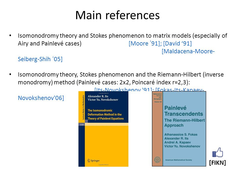 Main references Isomonodromy theory and Stokes phenomenon to matrix models (especially of Airy and Painlevé cases) [Moore '91]; [David '91] [Maldacena-Moore- Seiberg-Shih '05] Isomonodromy theory, Stokes phenomenon and the Riemann-Hilbert (inverse monodromy) method (Painlevé cases: 2x2, Poincaré index r=2,3): [Its-Novokshenov 91]; [Fokas-Its-Kapaev- Novokshenov 06] [FIKN]
