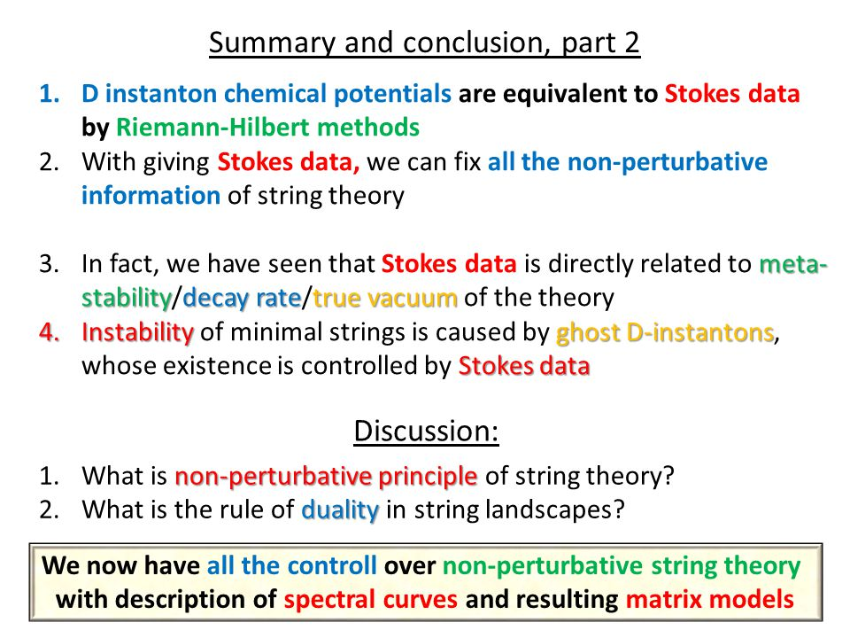 Summary and conclusion, part 2 1.D instanton chemical potentials are equivalent to Stokes data by Riemann-Hilbert methods 2.With giving Stokes data, we can fix all the non-perturbative information of string theory meta- stabilitydecay ratetrue vacuum 3.In fact, we have seen that Stokes data is directly related to meta- stability/decay rate/true vacuum of the theory 4.Instabilityghost D-instantons Stokes data 4.Instability of minimal strings is caused by ghost D-instantons, whose existence is controlled by Stokes data Discussion: non-perturbative principle 1.What is non-perturbative principle of string theory.