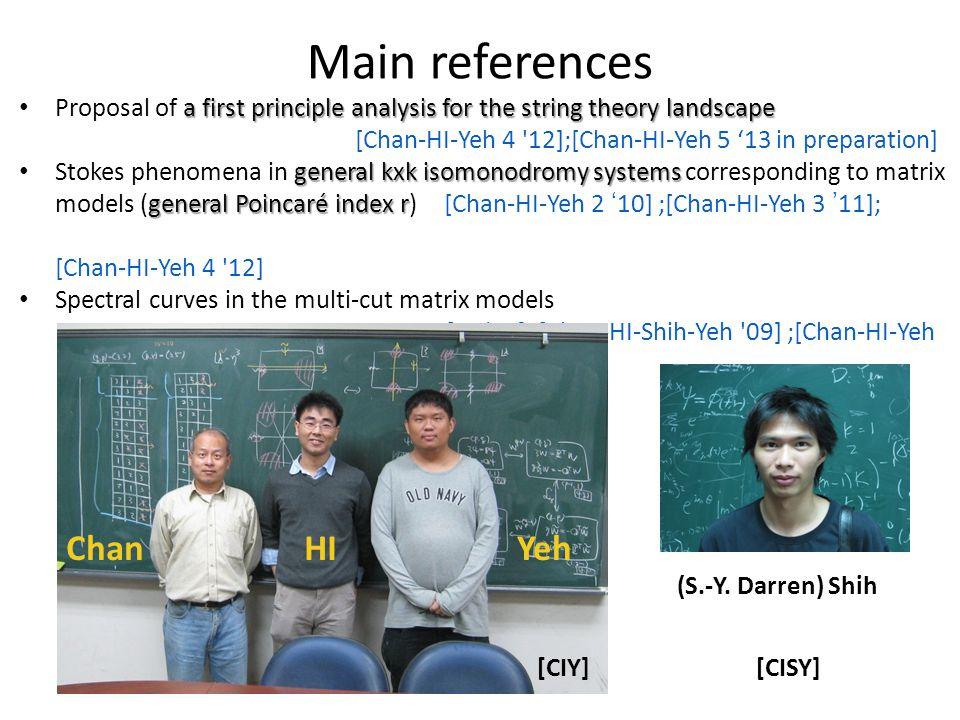 Main references a first principle analysis for the string theory landscape Proposal of a first principle analysis for the string theory landscape [Chan-HI-Yeh 4 12];[Chan-HI-Yeh 5 '13 in preparation] general kxk isomonodromy systems general Poincaré index r Stokes phenomena in general kxk isomonodromy systems corresponding to matrix models (general Poincaré index r) [Chan-HI-Yeh 2 '10] ;[Chan-HI-Yeh 3 '11]; [Chan-HI-Yeh 4 12] Spectral curves in the multi-cut matrix models [HI '09]; [Chan-HI-Shih-Yeh 09] ;[Chan-HI-Yeh 1 10] ChanHIYeh (S.-Y.