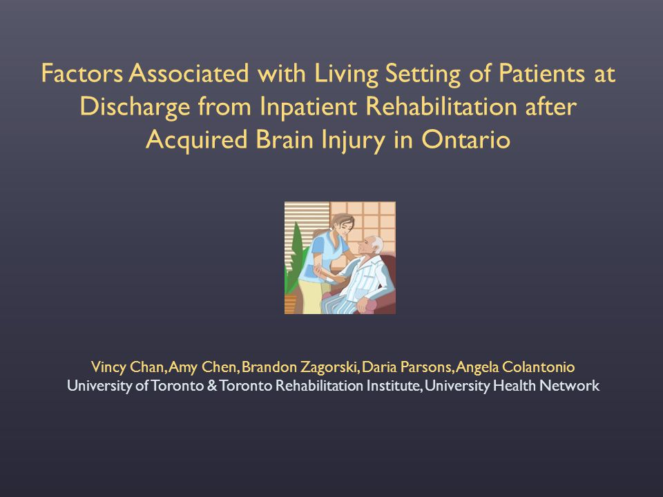 Factors Associated with Living Setting of Patients at Discharge from Inpatient Rehabilitation after Acquired Brain Injury in Ontario Vincy Chan, Amy C