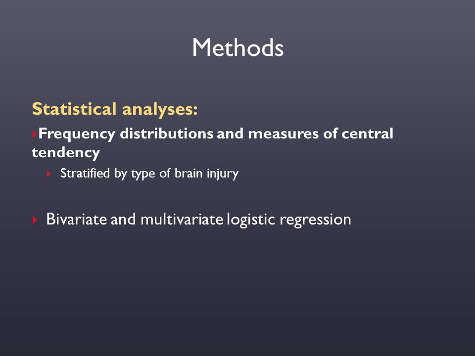 Methods Statistical analyses:  Frequency distributions and measures of central tendency  Stratified by type of brain injury  Bivariate and multivar