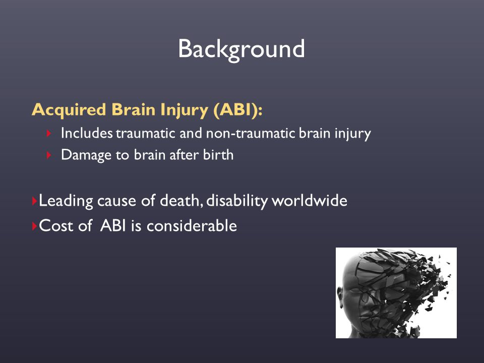 Background Acquired Brain Injury (ABI):  Includes traumatic and non-traumatic brain injury  Damage to brain after birth  Leading cause of death, di