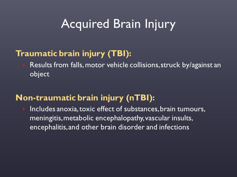 Acquired Brain Injury Traumatic brain injury (TBI):  Results from falls, motor vehicle collisions, struck by/against an object Non-traumatic brain in