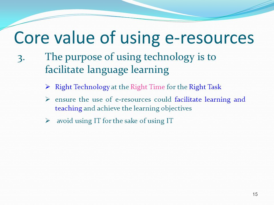 Core value of using e-resources 3.The purpose of using technology is to facilitate language learning  Right Technology at the Right Time for the Right Task  ensure the use of e-resources could facilitate learning and teaching and achieve the learning objectives  avoid using IT for the sake of using IT 15