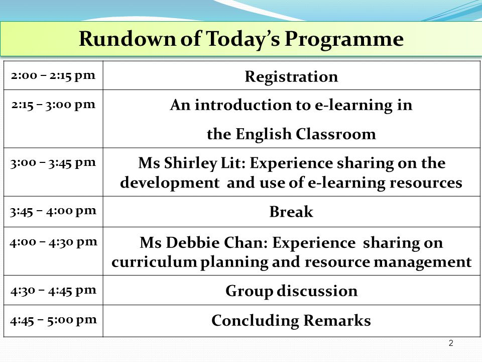 2:00 – 2:15 pm Registration 2:15 – 3:00 pm An introduction to e-learning in the English Classroom 3:00 – 3:45 pm Ms Shirley Lit: Experience sharing on the development and use of e-learning resources 3:45 – 4:00 pm Break 4:00 – 4:30 pm Ms Debbie Chan: Experience sharing on curriculum planning and resource management 4:30 – 4:45 pm Group discussion 4:45 – 5:00 pm Concluding Remarks Rundown of Today's Programme 2