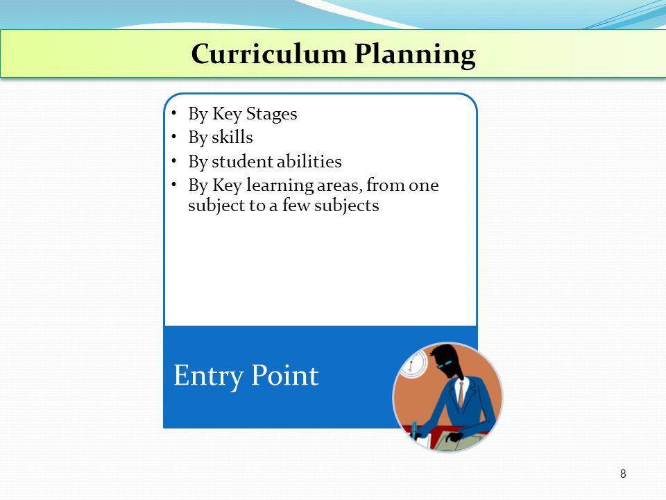Curriculum Planning By Key Stages By skills By student abilities By Key learning areas, from one subject to a few subjects Entry Point 8