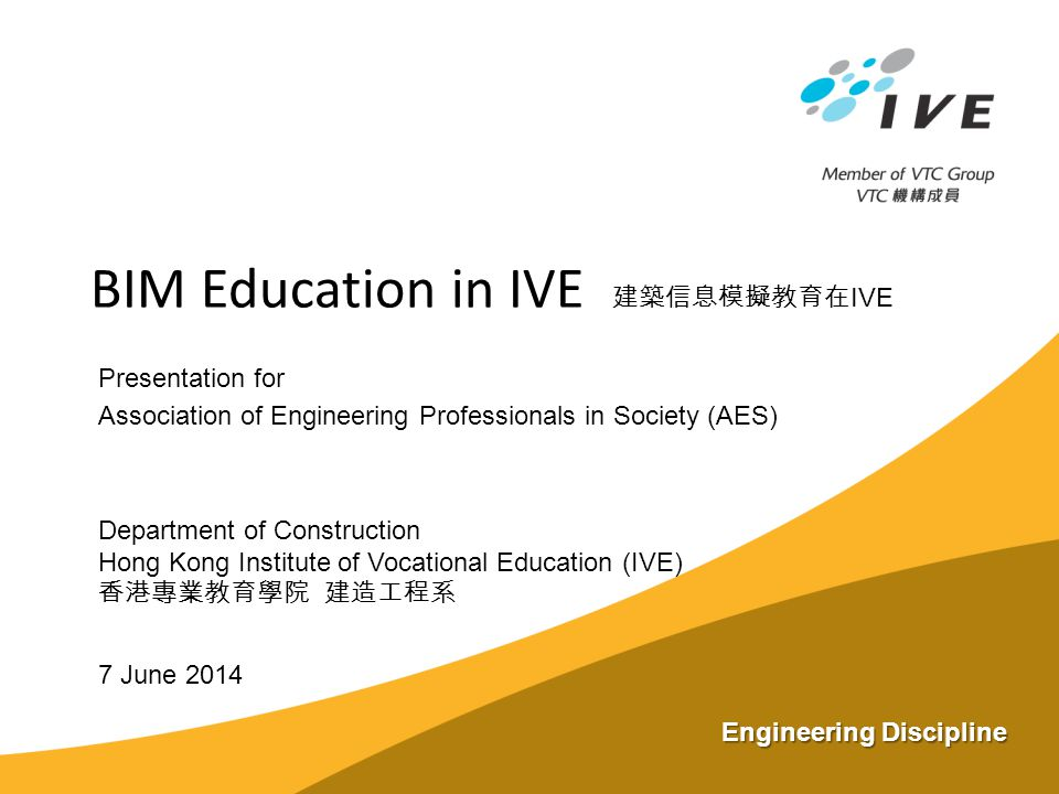 7 June 2014 BIM Education in IVE 建築信息模擬教育在 IVE Presentation for Association of Engineering Professionals in Society (AES) Department of Construction H