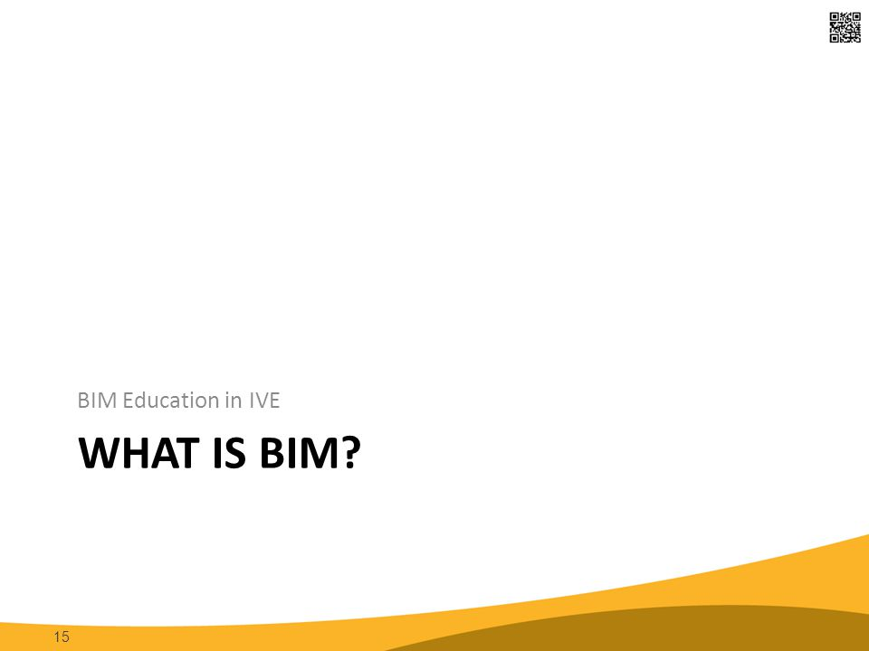 WHAT IS BIM BIM Education in IVE 15