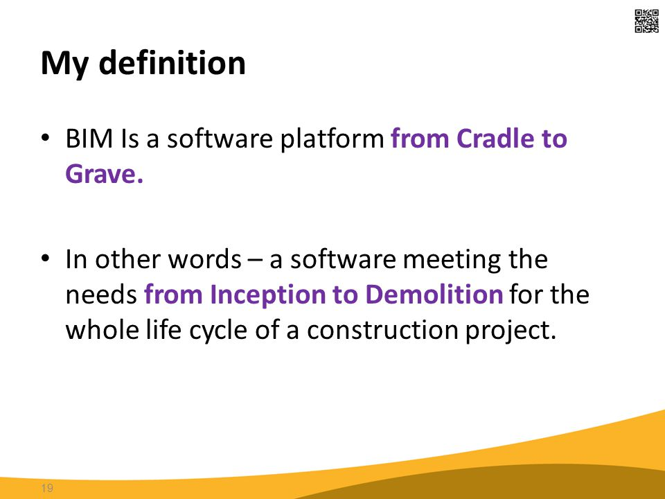 My definition 19 BIM Is a software platform from Cradle to Grave. In other words – a software meeting the needs from Inception to Demolition for the w