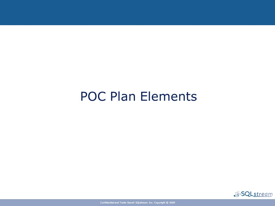 BUSINESS CONTEXT POC Plan Elements Confidential and Trade Secret SQLstream Inc. Copyright © 2009