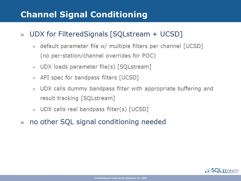 Channel Signal Conditioning » UDX for FilteredSignals [SQLstream + UCSD] » default parameter file w/ multiple filters per channel [UCSD] (no per-station/channel overrides for POC) » UDX loads parameter file(s) [SQLstream] » API spec for bandpass filters [UCSD] » UDX calls dummy bandpass filter with appropriate buffering and result tracking [SQLstream] » UDX calls real bandpass filter(s) [UCSD] » no other SQL signal conditioning needed Confidential and Trade Secret SQLstream Inc.