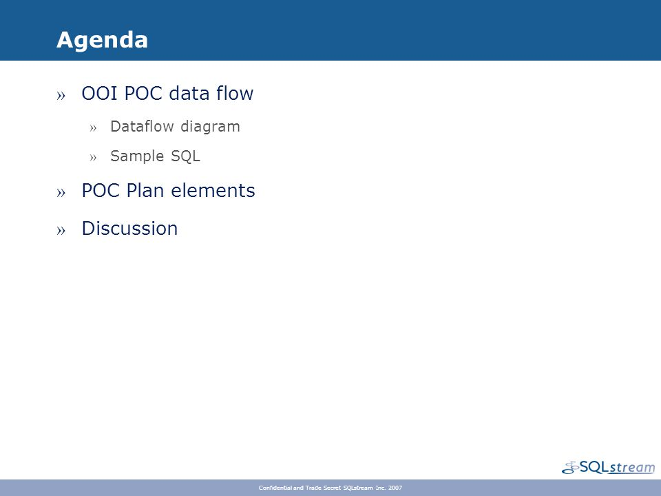 Agenda » OOI POC data flow » Dataflow diagram » Sample SQL » POC Plan elements » Discussion Confidential and Trade Secret SQLstream Inc. 2007