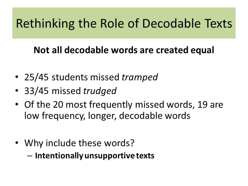 Not all decodable words are created equal 25/45 students missed tramped 33/45 missed trudged Of the 20 most frequently missed words, 19 are low frequency, longer, decodable words Why include these words.