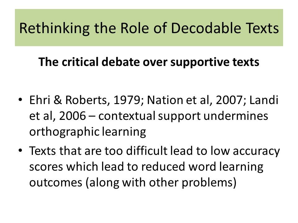 Rethinking the Role of Decodable Texts The critical debate over supportive texts Ehri & Roberts, 1979; Nation et al, 2007; Landi et al, 2006 – contextual support undermines orthographic learning Texts that are too difficult lead to low accuracy scores which lead to reduced word learning outcomes (along with other problems)